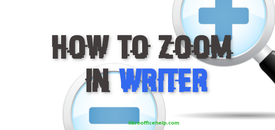 How to Zoom In and Zoom Out in LibreOffice Writer